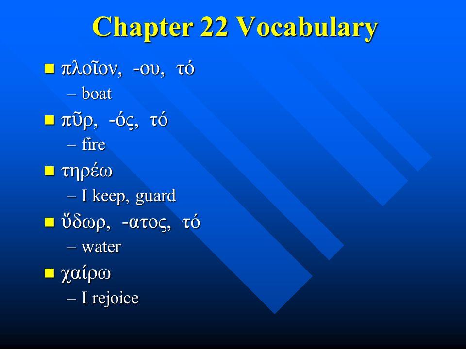 Chapter 22 Vocabulary πλο ῖ ον, -ου, τό πλο ῖ ον, -ου, τό –boat π ῦ ρ, -ός, τό π ῦ ρ, -ός, τό –fire τηρέω τηρέω –I keep, guard ὕ δωρ, -ατος, τό ὕ δωρ, -ατος, τό –water χαίρω χαίρω –I rejoice