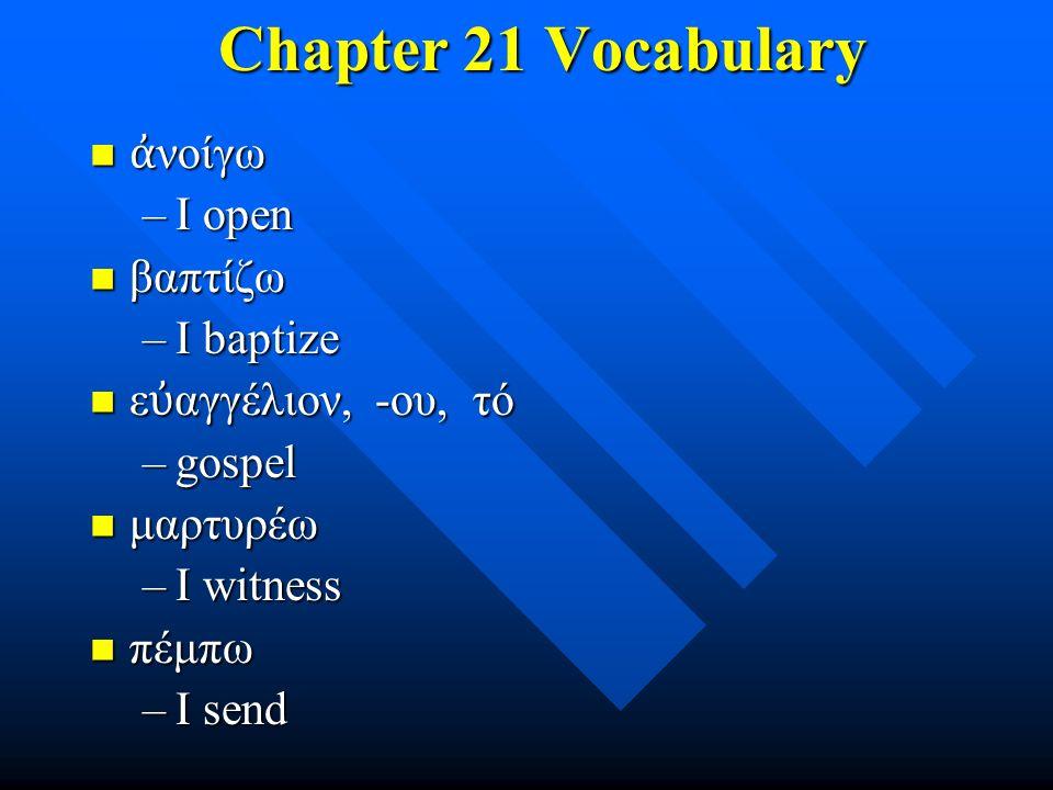 Chapter 21 Vocabulary Chapter 21 Vocabulary ἀ νοίγω ἀ νοίγω –I open βαπτίζω βαπτίζω –I baptize ε ὐ αγγέλιον, -ου, τό ε ὐ αγγέλιον, -ου, τό –gospel μαρτυρέω μαρτυρέω –I witness πέμπω πέμπω –I send