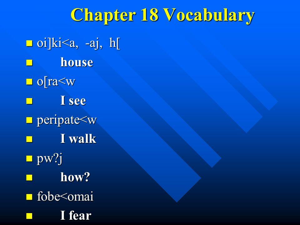 Chapter 18 Vocabulary oi]ki<a, -aj, h[ oi]ki<a, -aj, h[ house house o[ra<w o[ra<w I see I see peripate<w peripate<w I walk I walk pw j pw j how.