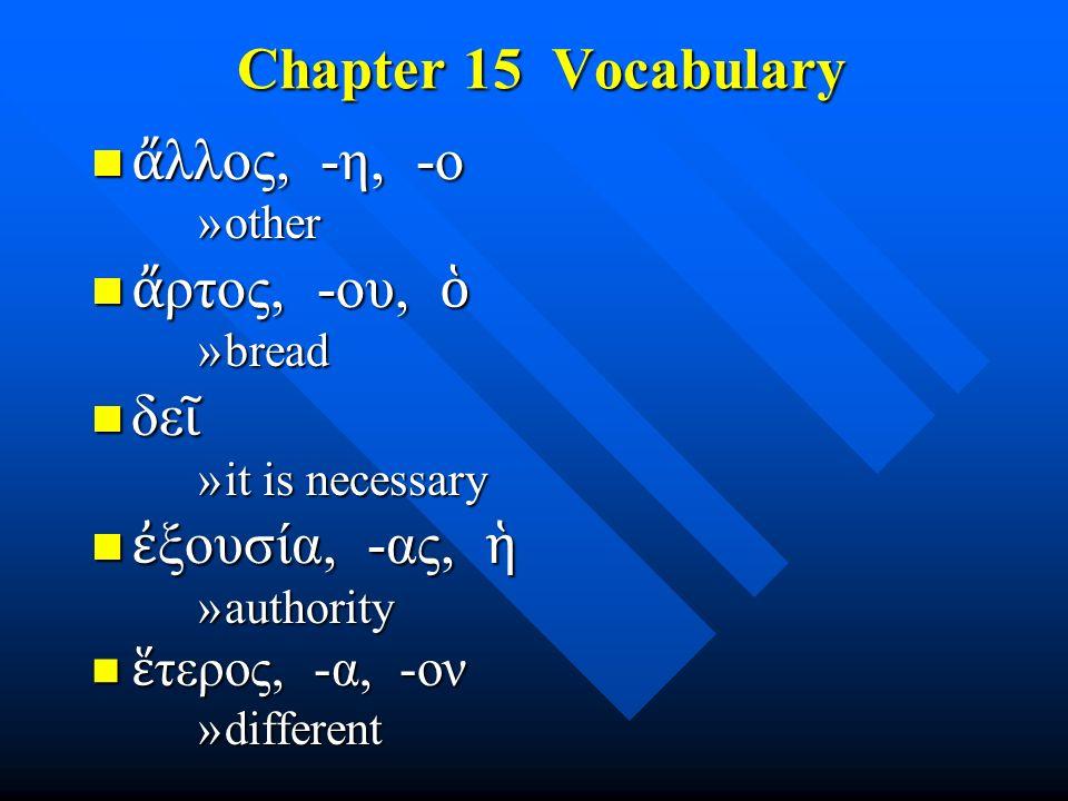 Chapter 15 Vocabulary Chapter 15 Vocabulary ἄ λλος, -η, -ο ἄ λλος, -η, -ο »other ἄ ρτος, -ου, ὁ ἄ ρτος, -ου, ὁ »bread δε ῖ δε ῖ »it is necessary ἐ ξου