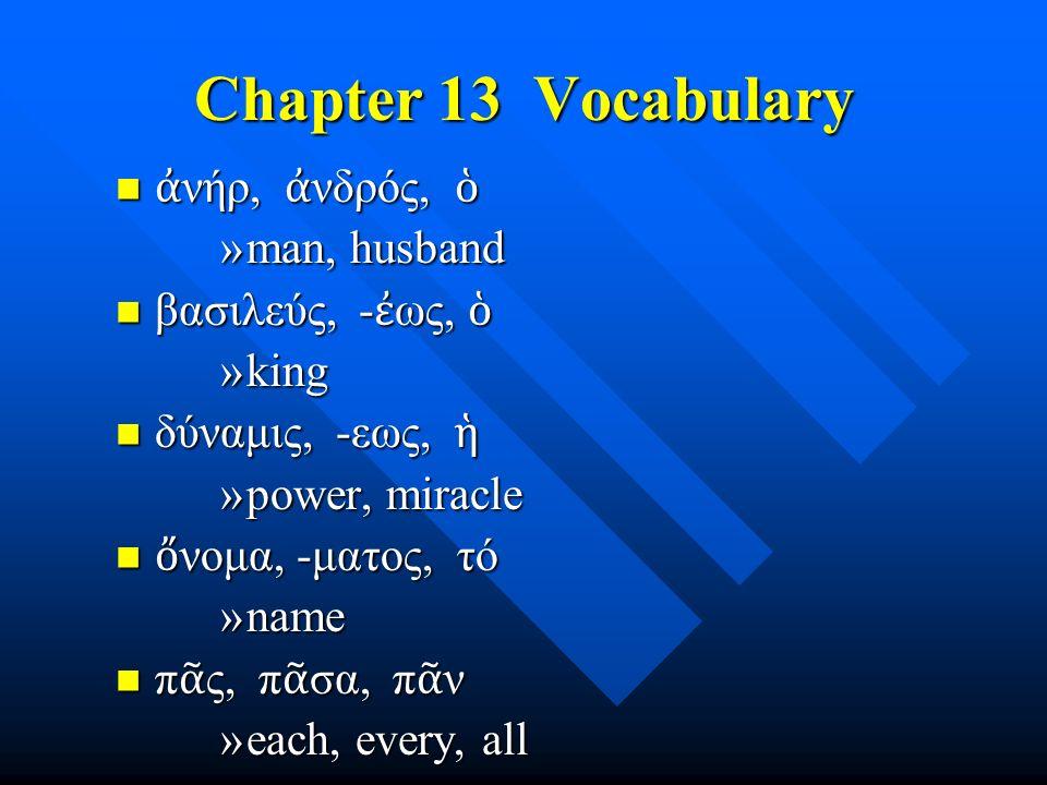 Chapter 13 Vocabulary ἀ νήρ, ἀ νδρός, ὁ ἀ νήρ, ἀ νδρός, ὁ »man, husband βασιλεύς, - ἐ ως, ὁ βασιλεύς, - ἐ ως, ὁ »king δύναμις, -εως, ἡ δύναμις, -εως, ἡ »power, miracle ὄ νομα, -ματος, τό ὄ νομα, -ματος, τό »name π ᾶ ς, π ᾶ σα, π ᾶ ν π ᾶ ς, π ᾶ σα, π ᾶ ν »each, every, all