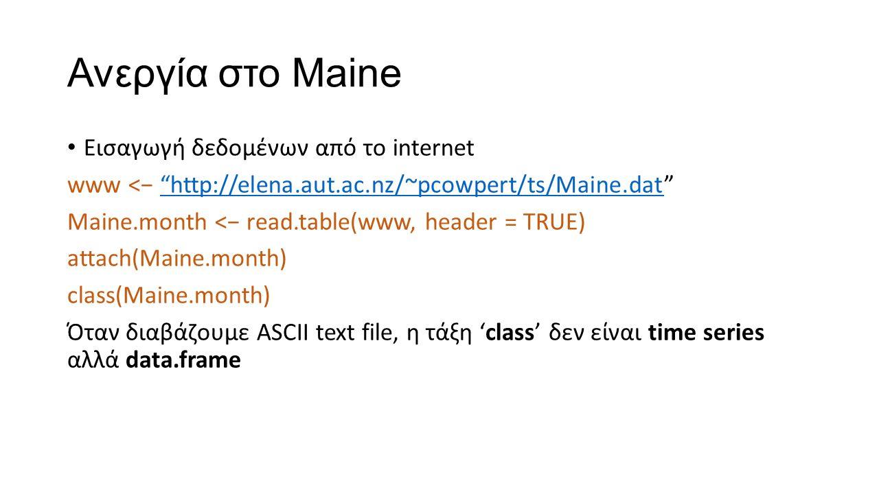 Ανεργία στο Maine Εισαγωγή δεδομένων από το internet www <− http://elena.aut.ac.nz/~pcowpert/ts/Maine.dat http://elena.aut.ac.nz/~pcowpert/ts/Maine.dat Maine.month <− read.table(www, header = TRUE) attach(Maine.month) class(Maine.month) Όταν διαβάζουμε ASCII text file, η τάξη 'class' δεν είναι time series αλλά data.frame