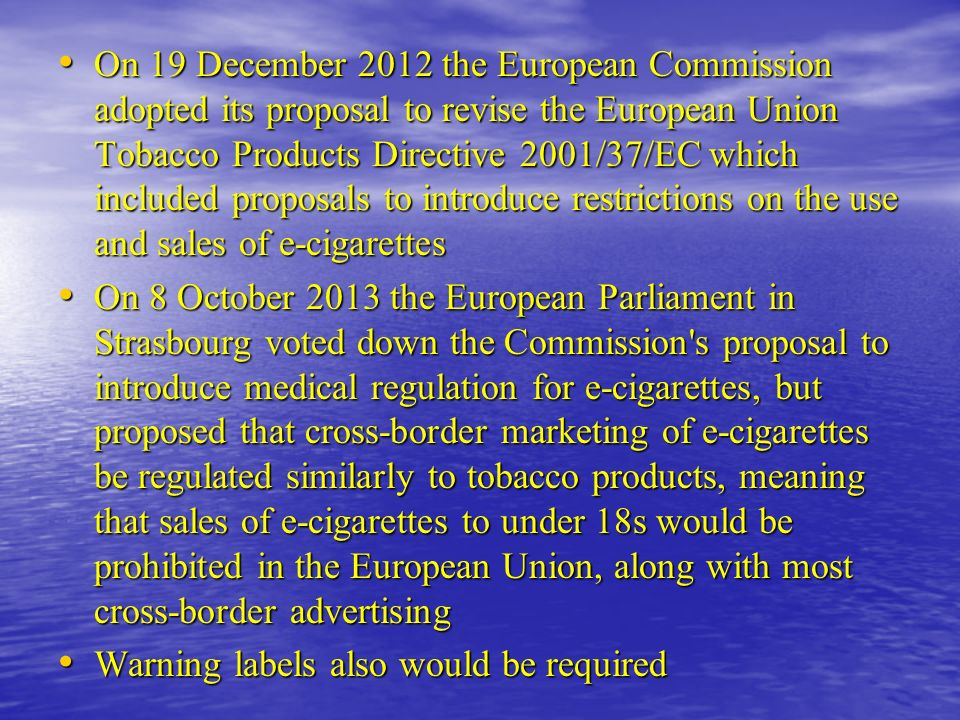 On 19 December 2012 the European Commission adopted its proposal to revise the European Union Tobacco Products Directive 2001/37/EC which included proposals to introduce restrictions on the use and sales of e-cigarettes On 19 December 2012 the European Commission adopted its proposal to revise the European Union Tobacco Products Directive 2001/37/EC which included proposals to introduce restrictions on the use and sales of e-cigarettes On 8 October 2013 the European Parliament in Strasbourg voted down the Commission s proposal to introduce medical regulation for e-cigarettes, but proposed that cross-border marketing of e-cigarettes be regulated similarly to tobacco products, meaning that sales of e-cigarettes to under 18s would be prohibited in the European Union, along with most cross-border advertising On 8 October 2013 the European Parliament in Strasbourg voted down the Commission s proposal to introduce medical regulation for e-cigarettes, but proposed that cross-border marketing of e-cigarettes be regulated similarly to tobacco products, meaning that sales of e-cigarettes to under 18s would be prohibited in the European Union, along with most cross-border advertising Warning labels also would be required Warning labels also would be required