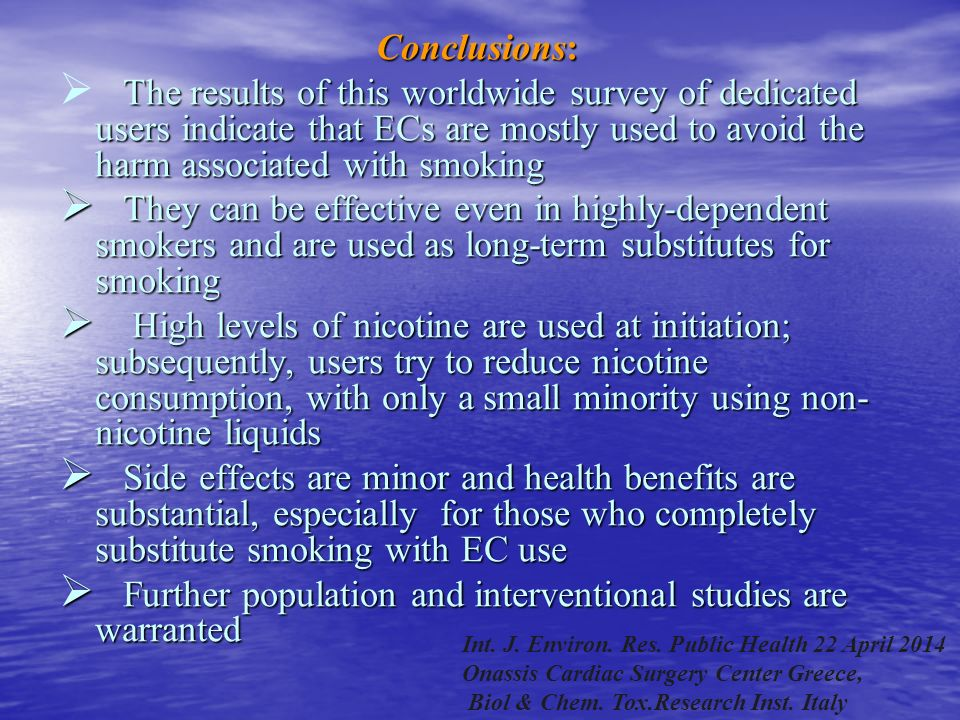 Conclusions:  The results of this worldwide survey of dedicated users indicate that ECs are mostly used to avoid the harm associated with smoking  They can be effective even in highly-dependent smokers and are used as long-term substitutes for smoking  High levels of nicotine are used at initiation; subsequently, users try to reduce nicotine consumption, with only a small minority using non- nicotine liquids  Side effects are minor and health benefits are substantial, especially for those who completely substitute smoking with EC use  Further population and interventional studies are warranted Int.