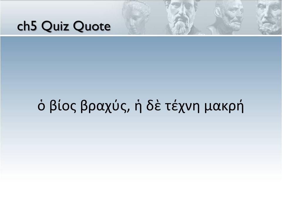 ὁ βίος βραχύς, ἡ δὲ τέχνη μακρή ch5 Quiz Quote