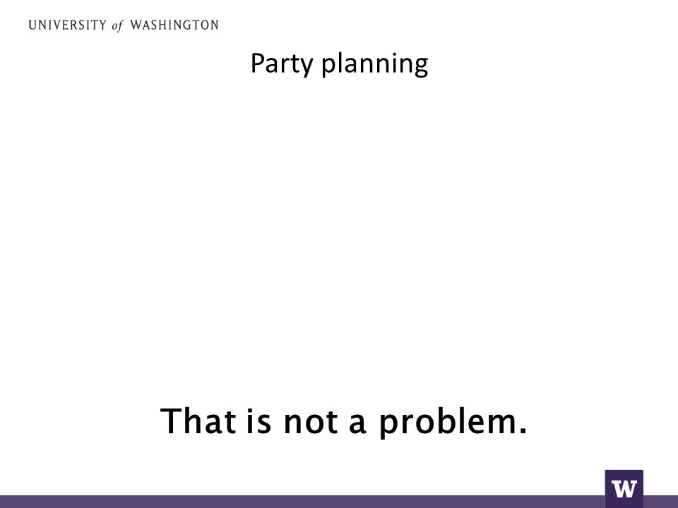 Party planning That is not a problem.