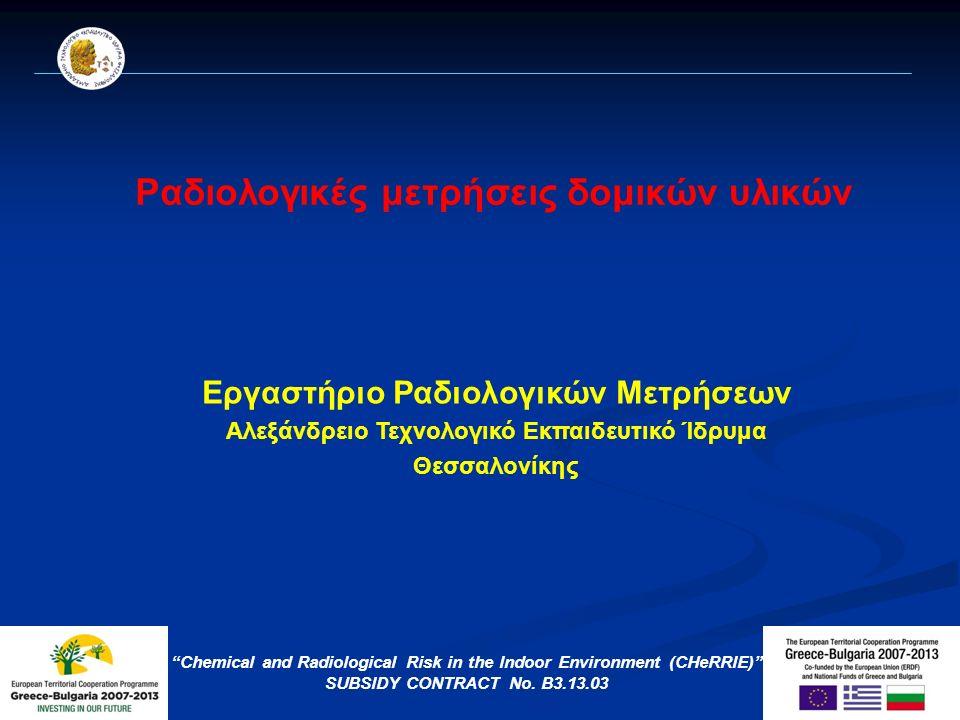 Ραδιολογικές μετρήσεις δομικών υλικών Εργαστήριο Ραδιολογικών Μετρήσεων Αλεξάνδρειο Τεχνολογικό Εκπαιδευτικό Ίδρυμα Θεσσαλονίκης Chemical and Radiological Risk in the Indoor Environment (CHeRRIE) SUBSIDY CONTRACT No.
