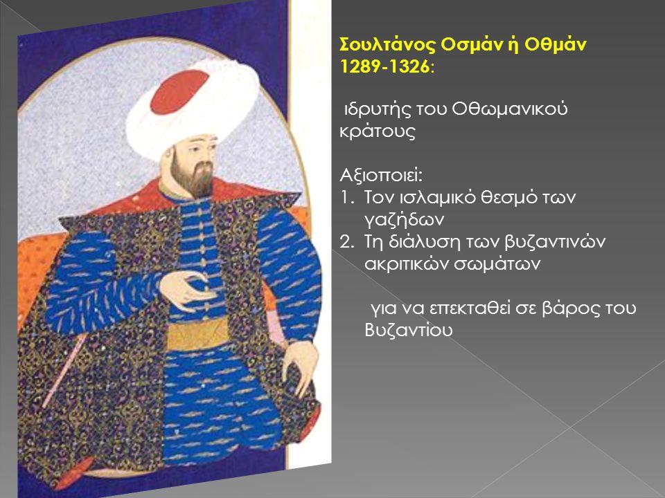 Σουλτάνος Οσμάν ή Οθμάν 1289-1326 : ιδρυτής του Οθωμανικού κράτους Αξιοποιεί: 1.Τον ισλαμικό θεσμό των γαζήδων 2.Τη διάλυση των βυζαντινών ακριτικών σωμάτων για να επεκταθεί σε βάρος του Βυζαντίου