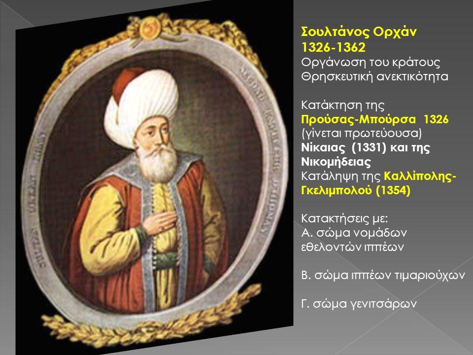Σουλτάνος Ορχάν 1326-1362 Οργάνωση του κράτους Θρησκευτική ανεκτικότητα Κατάκτηση της Προύσας-Μπούρσα 1326 (γίνεται πρωτεύουσα) Νίκαιας (1331) και της Νικομήδειας Κατάληψη της Καλλίπολης- Γκελιμπολού (1354) Κατακτήσεις με: Α.