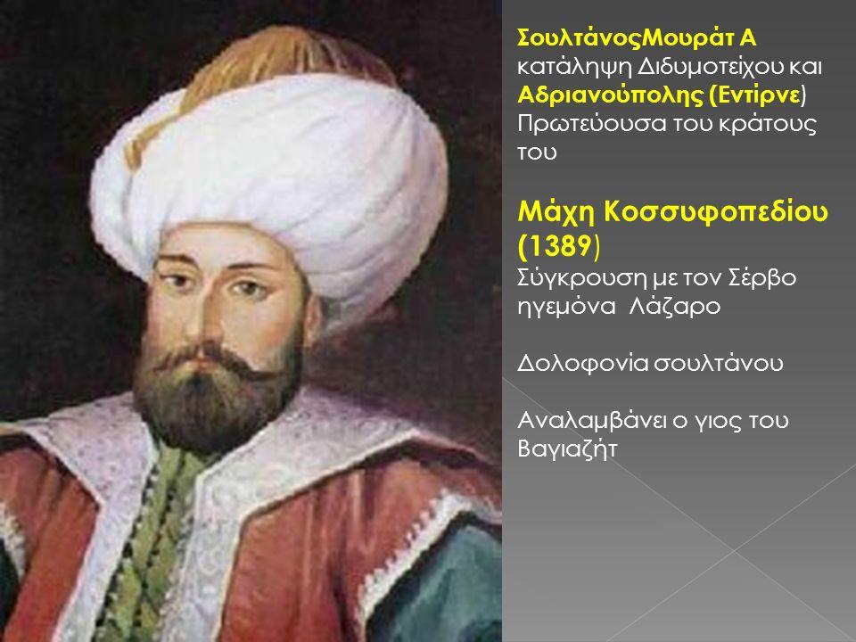 ΣουλτάνοςΜουράτ Α κατάληψη Διδυμοτείχου και Αδριανούπολης (Εντίρνε ) Πρωτεύουσα του κράτους του Μάχη Κοσσυφοπεδίου (1389 ) Σύγκρουση με τον Σέρβο ηγεμόνα Λάζαρο Δολοφονία σουλτάνου Αναλαμβάνει ο γιος του Βαγιαζήτ