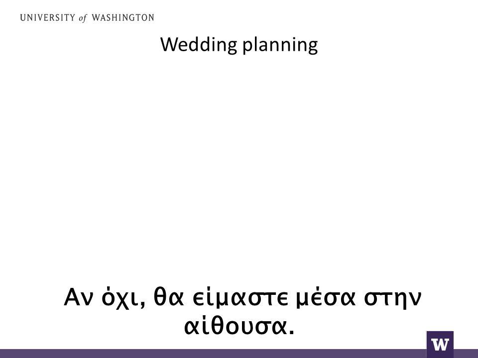 Wedding planning Αν όχι, θα είμαστε μέσα στην αίθουσα.