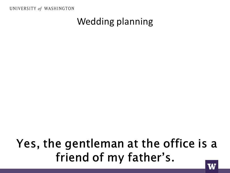 Wedding planning Yes, the gentleman at the office is a friend of my father's.