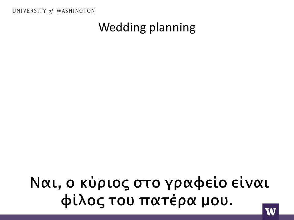 Wedding planning Ναι, ο κύριος στο γραφείο είναι φίλος του πατέρα μου.