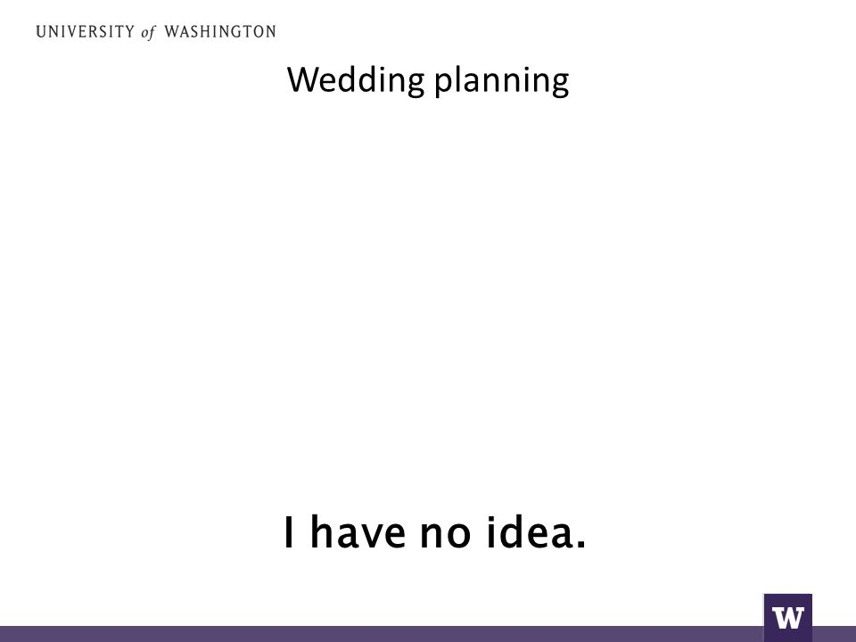 Wedding planning I have no idea.