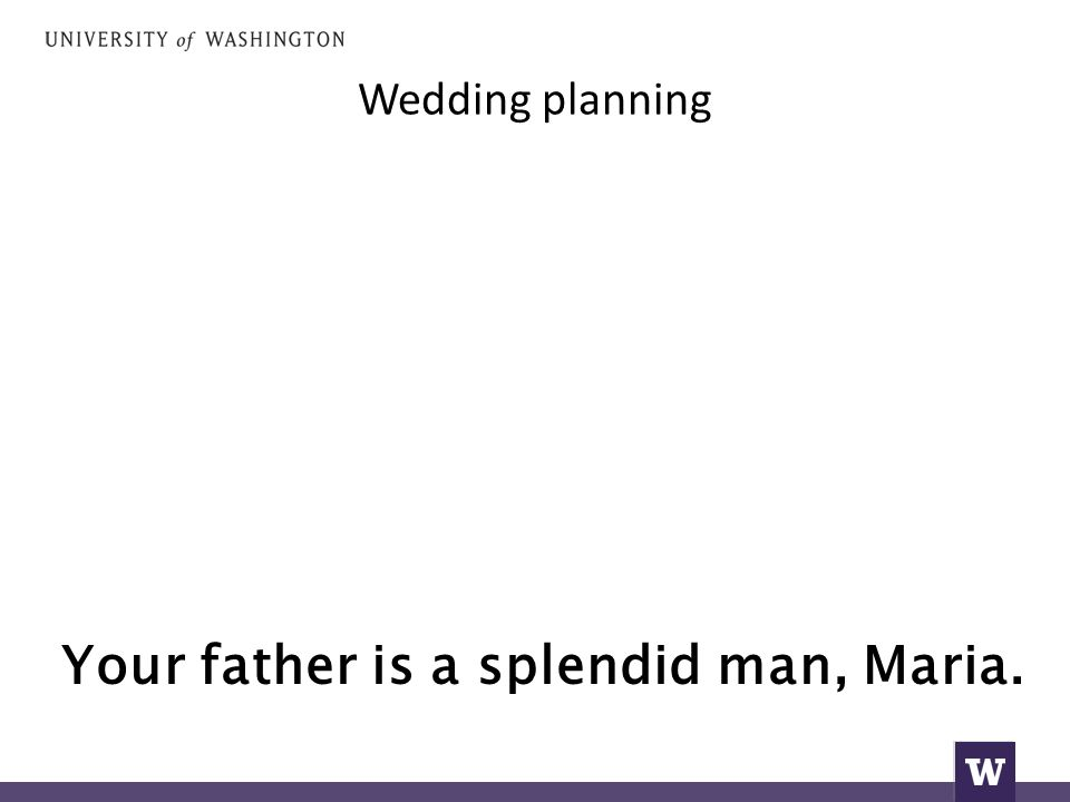 Wedding planning Your father is a splendid man, Maria.