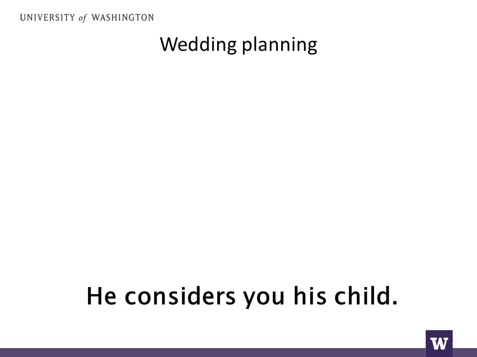 Wedding planning He considers you his child.