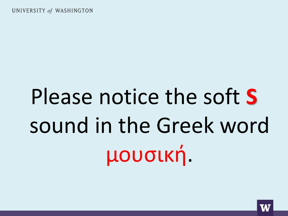 S Please notice the soft S sound in the Greek word μουσική.