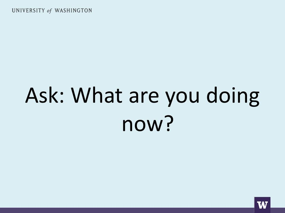 Ask: What are you doing now?