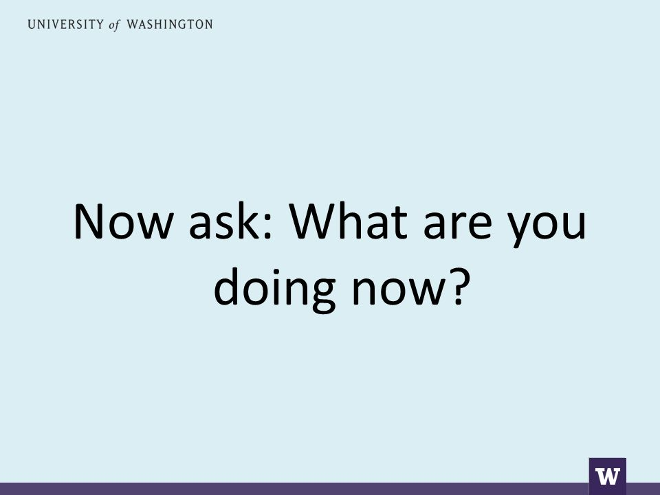 Now ask: What are you doing now?