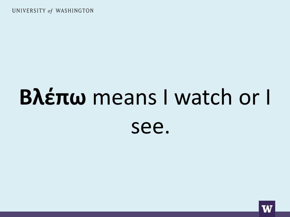 Βλέπω means I watch or I see.