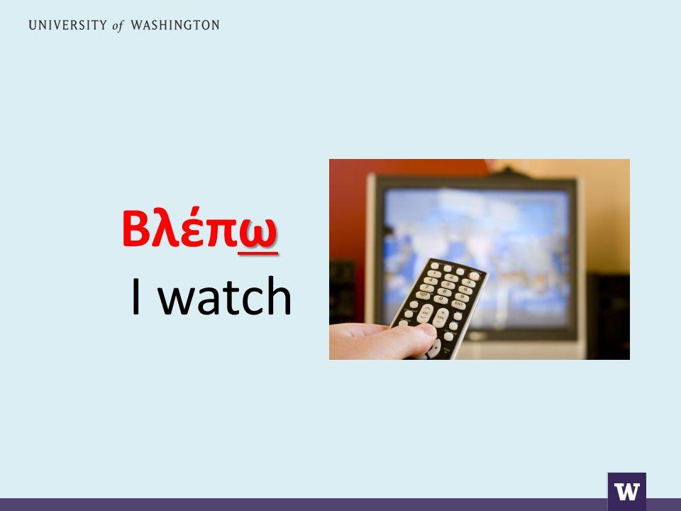 ω Βλέπω I watch