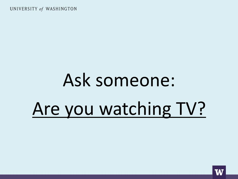 Ask someone: Are you watching TV?