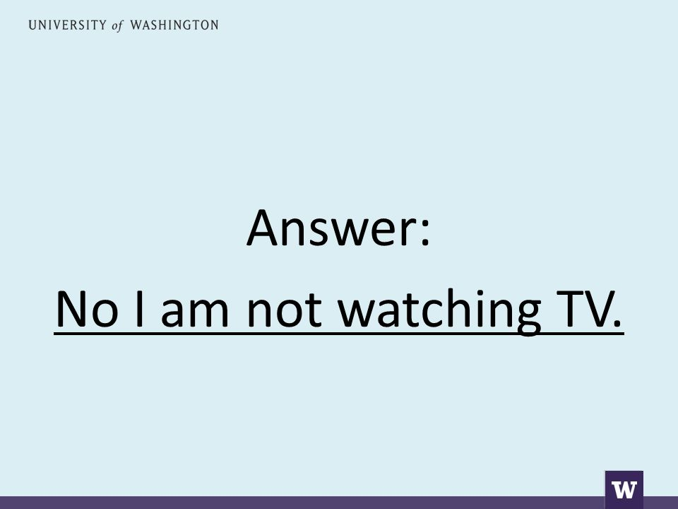 Answer: No I am not watching TV.