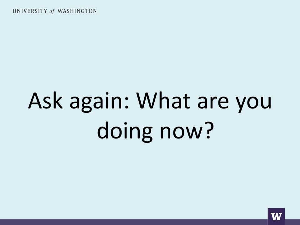 Ask again: What are you doing now?
