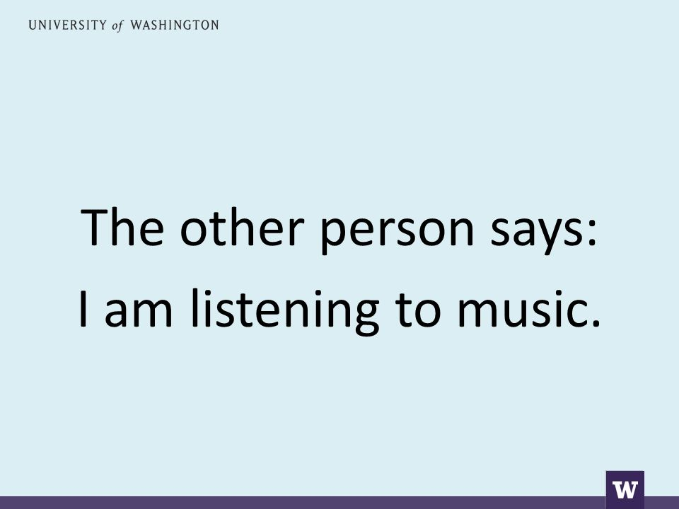 The other person says: I am listening to music.