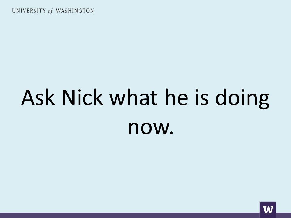 Ask Nick what he is doing now.
