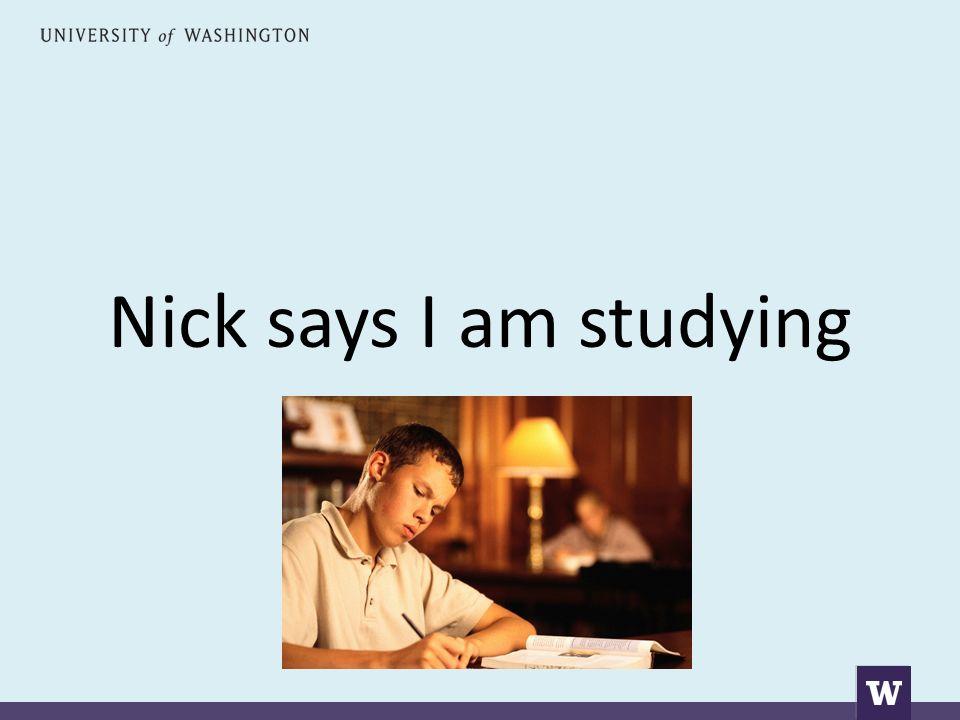 Nick says I am studying