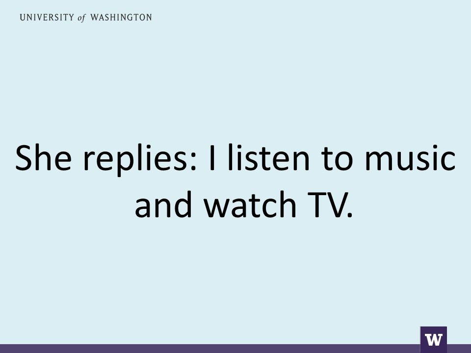 She replies: I listen to music and watch TV.
