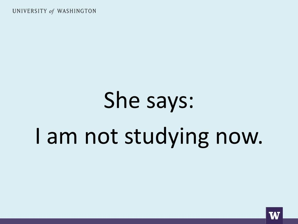 She says: I am not studying now.