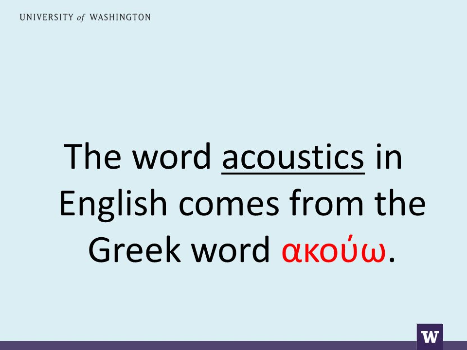 The word acoustics in English comes from the Greek word ακούω.