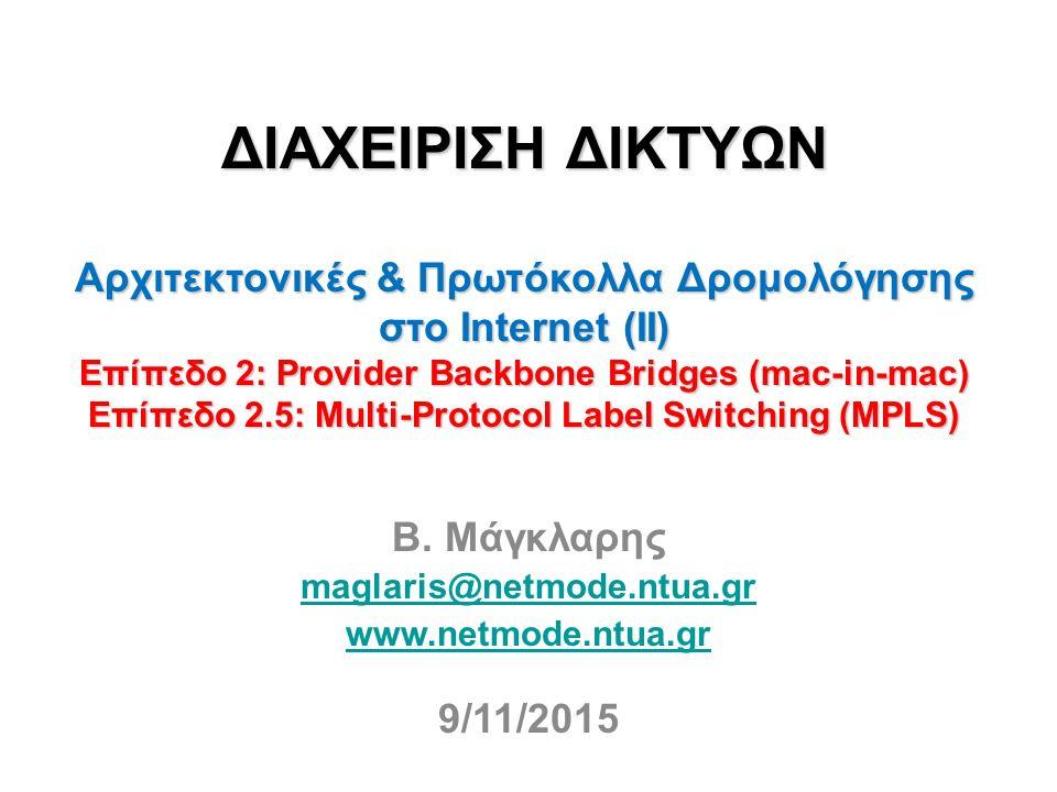 ΔΙΑΧΕΙΡΙΣΗ ΔΙΚΤΥΩΝ Αρχιτεκτονικές & Πρωτόκολλα Δρομολόγησης στο Internet (IΙ) Επίπεδο 2: Provider Backbone Bridges (mac-in-mac) Επίπεδο 2.5: Multi-Protocol Label Switching (MPLS) Β.