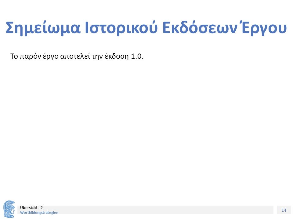 14 Übersicht - 2 Wortbildungstrategien Σημείωμα Ιστορικού Εκδόσεων Έργου Το παρόν έργο αποτελεί την έκδοση 1.0.