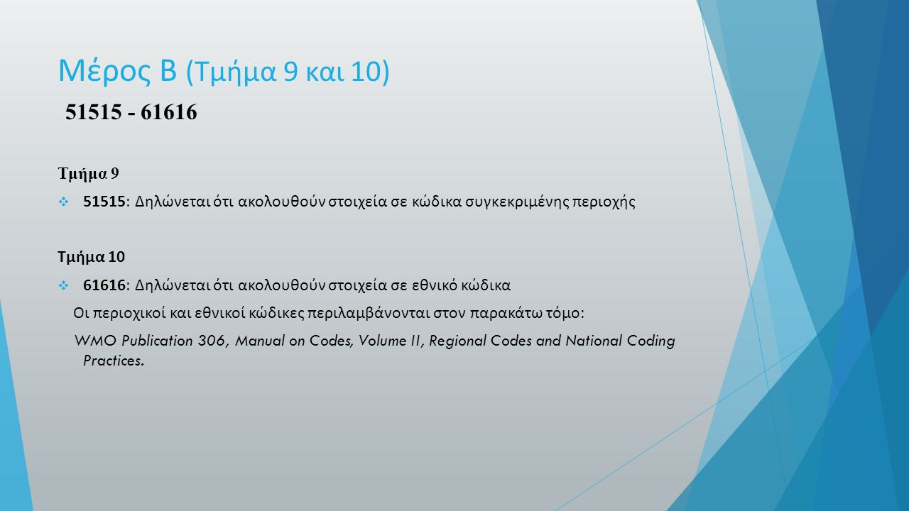 Μέρος Β ( Τμήμα 9 και 10) 51515 - 61616 Τμήμα 9  51515: Δηλώνεται ότι ακολουθούν στοιχεία σε κώδικα συγκεκριμένης περιοχής Τμήμα 10  61616: Δηλώνεται ότι ακολουθούν στοιχεία σε εθνικό κώδικα Οι περιοχικοί και εθνικοί κώδικες περιλαμβάνονται στον παρακάτω τόμο : WMO Publication 306, Manual on Codes, Volume II, Regional Codes and National Coding Practices.