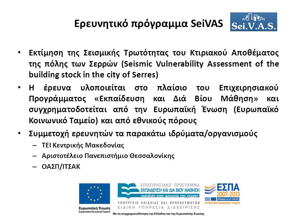 Ερευνητικό πρόγραμμα SeiVAS Εκτίμηση της Σεισμικής Τρωτότητας του Κτιριακού Αποθέματος της πόλης των Σερρών (Seismic Vulnerability Assessment of the building stock in the city of Serres) H έρευνα υλοποιείται στο πλαίσιο του Επιχειρησιακού Προγράμματος «Εκπαίδευση και Διά Βίου Μάθηση» και συγχρηματοδοτείται από την Ευρωπαϊκή Ένωση (Ευρωπαϊκό Κοινωνικό Ταμείο) και από εθνικούς πόρους Συμμετοχή ερευνητών τα παρακάτω ιδρύματα/οργανισμούς – ΤΕΙ Κεντρικής Μακεδονίας – Αριστοτέλειο Πανεπιστήμιο Θεσσαλονίκης – ΟΑΣΠ/ΙΤΣΑΚ