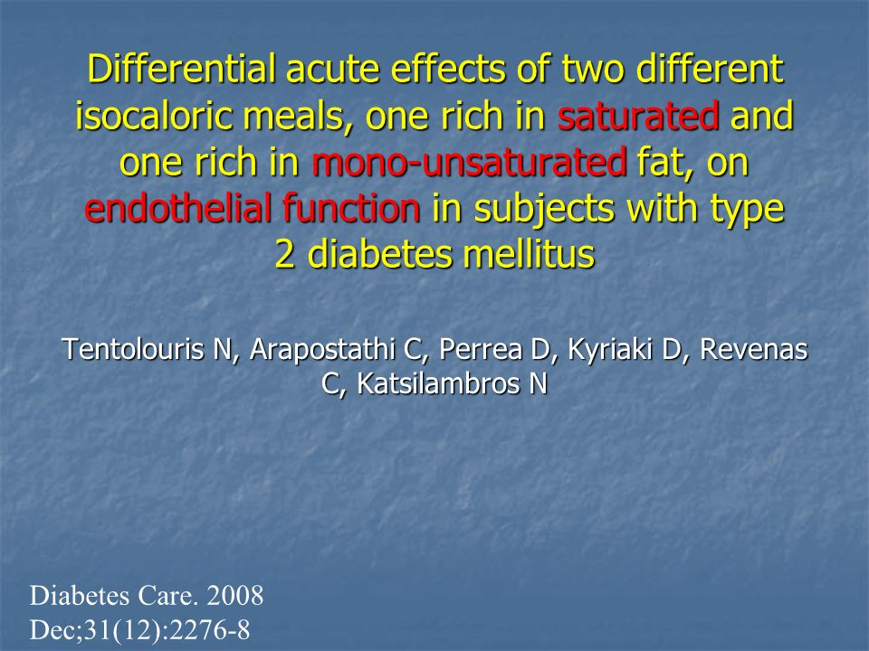 Differential acute effects of two different isocaloric meals, one rich in saturated and one rich in mono-unsaturated fat, on endothelial function in subjects with type 2 diabetes mellitus Tentolouris N, Arapostathi C, Perrea D, Kyriaki D, Revenas C, Katsilambros N Diabetes Care.