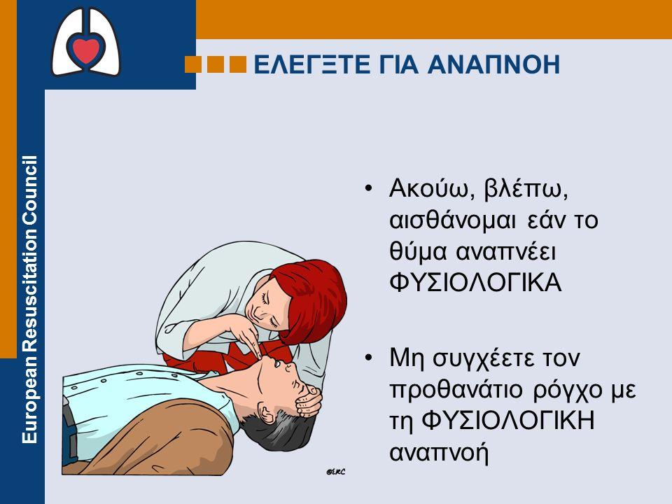 European Resuscitation Council ΕΛΕΓΞΤΕ ΓΙΑ ΑΝΑΠΝΟΗ Ακούω, βλέπω, αισθάνομαι εάν το θύμα αναπνέει ΦΥΣΙΟΛΟΓΙΚΑ Μη συγχέετε τον προθανάτιο ρόγχο με τη ΦΥΣΙΟΛΟΓΙΚΗ αναπνοή