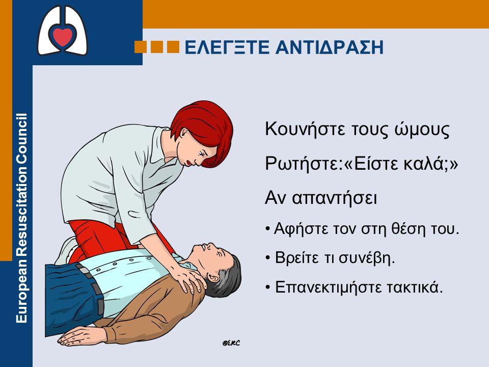 European Resuscitation Council Κουνήστε τους ώμους Ρωτήστε:«Είστε καλά;» Αν απαντήσει Αφήστε τον στη θέση του. Βρείτε τι συνέβη. Επανεκτιμήστε τακτικά