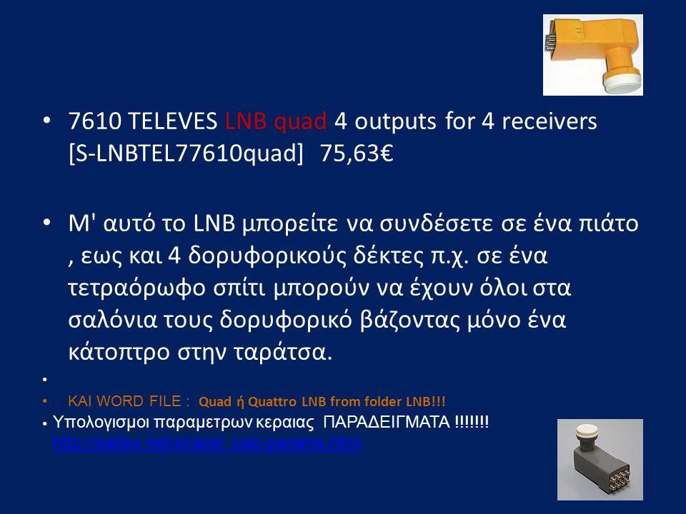 7610 TELEVES LNB quad 4 outputs for 4 receivers [S-LNBTEL77610quad] 75,63€ Μ' αυτό το LNB μπορείτε να συνδέσετε σε ένα πιάτο, εως και 4 δορυφορικούς δ