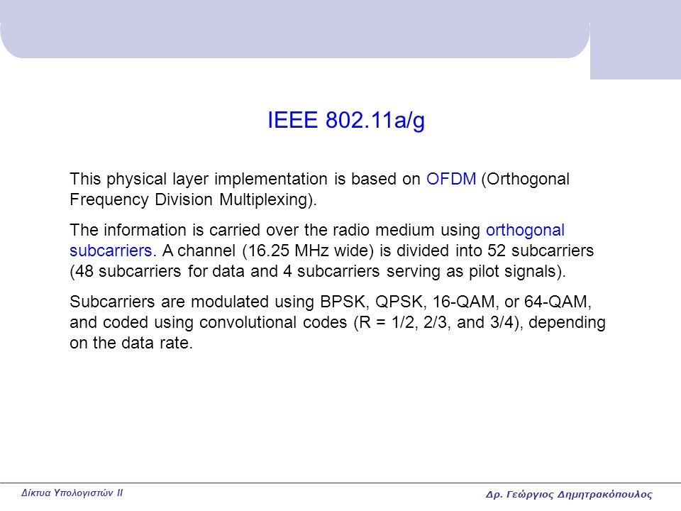 Δίκτυα Υπολογιστών II IEEE 802.11a/g This physical layer implementation is based on OFDM (Orthogonal Frequency Division Multiplexing).