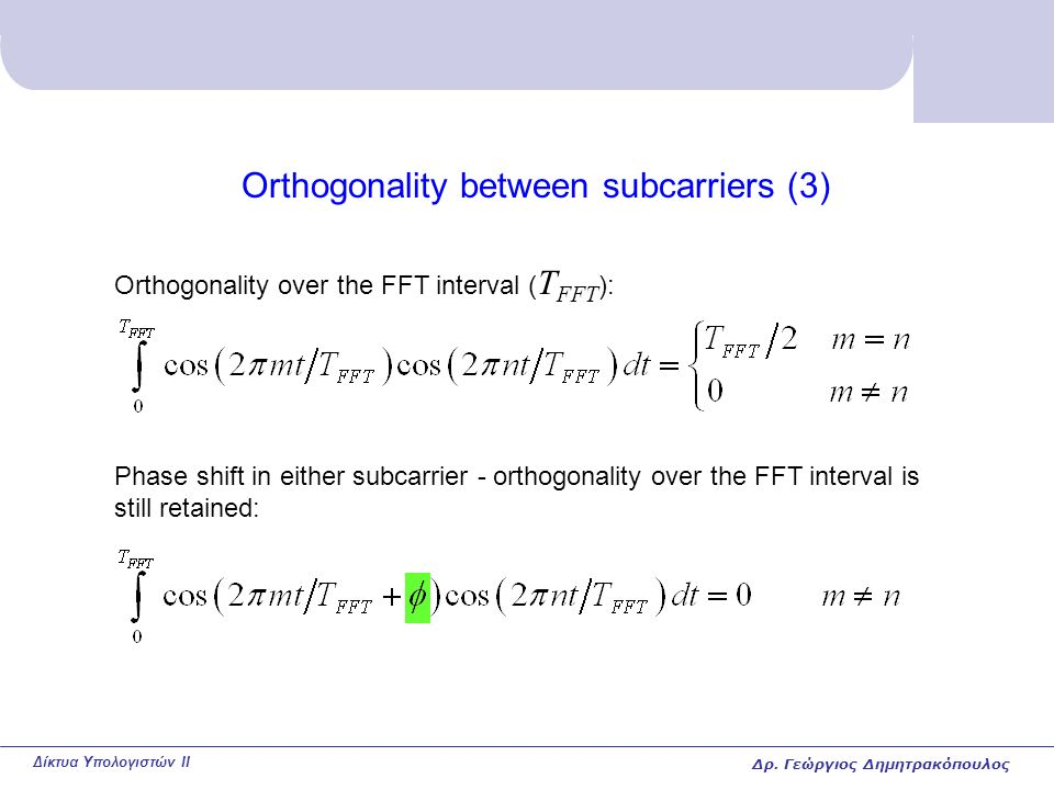 Δίκτυα Υπολογιστών II Orthogonality between subcarriers (3) Orthogonality over the FFT interval ( T FFT ): Phase shift in either subcarrier - orthogonality over the FFT interval is still retained: Δρ.