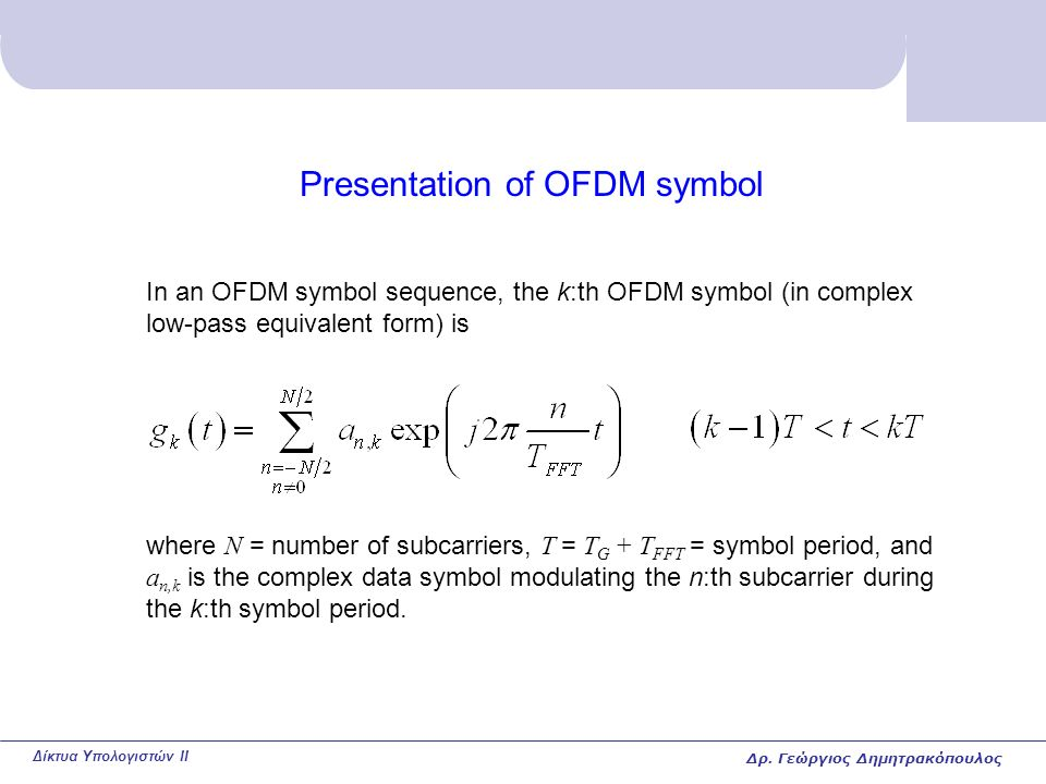 Δίκτυα Υπολογιστών II Presentation of OFDM symbol In an OFDM symbol sequence, the k:th OFDM symbol (in complex low-pass equivalent form) is where N = number of subcarriers, T = T G + T FFT = symbol period, and a n,k is the complex data symbol modulating the n:th subcarrier during the k:th symbol period.