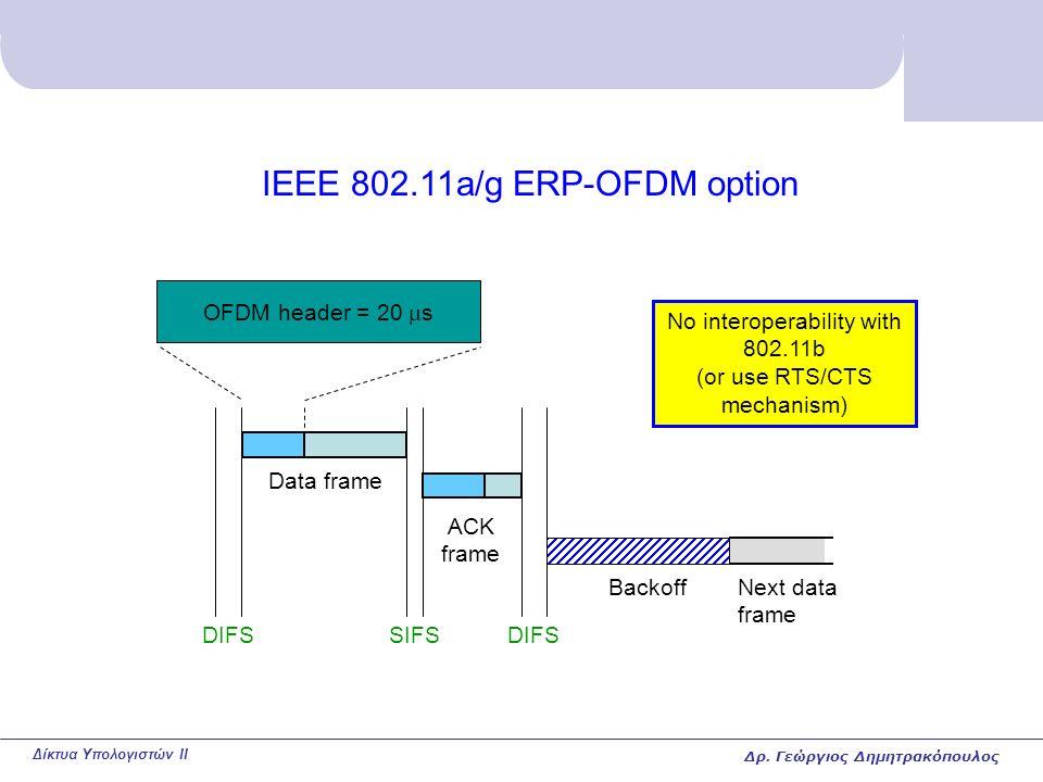 Δίκτυα Υπολογιστών II IEEE 802.11a/g ERP-OFDM option DIFSSIFSDIFS ACK frame Data frame Next data frame Backoff OFDM header = 20  s No interoperability with 802.11b (or use RTS/CTS mechanism) Δρ.