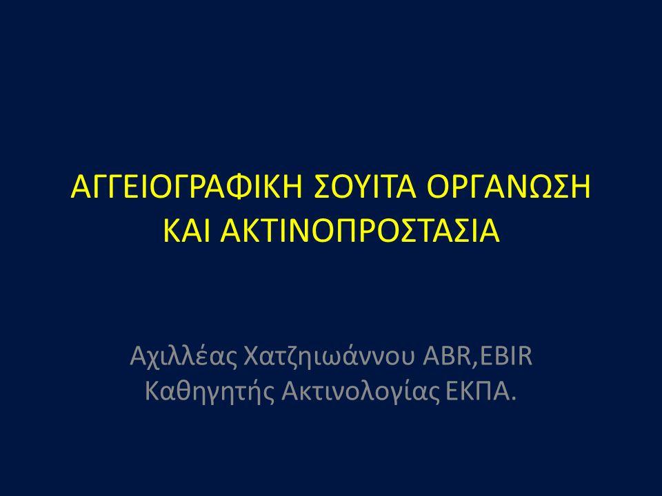 ΑΓΓΕΙΟΓΡΑΦΙΚΗ ΣΟΥΙΤΑ ΟΡΓΑΝΩΣΗ ΚΑΙ ΑΚΤΙΝΟΠΡΟΣΤΑΣΙΑ Αχιλλέας Χατζηιωάννου ABR,EBIR Καθηγητής Ακτινολογίας ΕΚΠΑ.