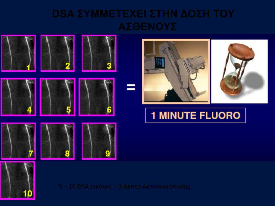 5 – 10 DSA εικόνες = 1 Λεπτό Ακτινοσκόπησης DSA ΣΥΜΜΕΤΕΧΕΙ ΣΤΗΝ ΔΟΣΗ ΤΟΥ ΑΣΘΕΝΟΥΣ