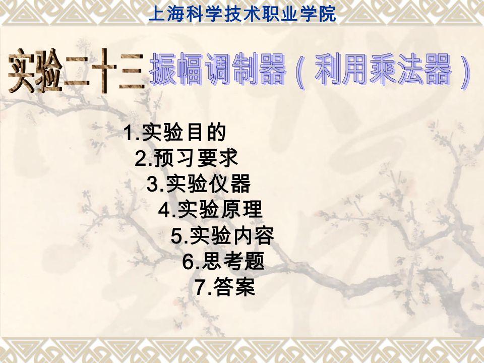 1. 实验目的 2. 预习要求 3. 实验仪器 4. 实验原理 5. 实验内容 6. 思考题 7. 答案 上海科学技术职业学院
