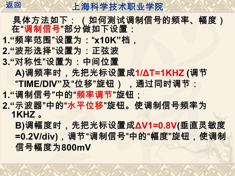 具体方法如下: (如何测试调制信号的频率、幅度) 在 调制信号 部分做如下设置: 1. 频率范围 设置为: x10K 档, 2. 波形选择 设置为:正弦波 3. 对称性 设置为:中间位置 A) 调频率时,先把光标设置成 1/ΔT=1KHZ ( 调节 TIME/DIV 及 位移 旋钮) ,通过同时调节: 1. 调制信号 中的 频率调节 旋钮; 2. 示波器 中的 水平位移 旋钮。使调制信号频率为 1KHZ 。 B) 调幅度时,先把光标设置成 ΔV1=0.8V( 垂直灵敏度 =0.2V/div) ,调节 调制信号 中的 幅度 旋钮,使调制 信号幅度为 800mV 上海科学技术职业学院 返回